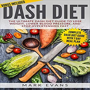 DASH Diet: The Ultimate DASH Diet Guide to Lose Weight, Lower Blood Pressure, and Stop Hypertension Fast Audiobook