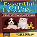 Essential Oils for Your Pet: Best Natural Oils for Your Beloved Dog or Cat: Best Remedies to Heal Your Pets at Home and Increase Their Health! Audiobook by Carl Bambino,  Top Dog Authority Narrated by Dave Wright
