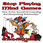 Stop Playing Mind Games: How to Free Yourself of Controlling and Manipulating Relationships | Michele Gilbert