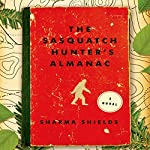 The Sasquatch Hunter's Almanac: A Novel | Sharma Shields
