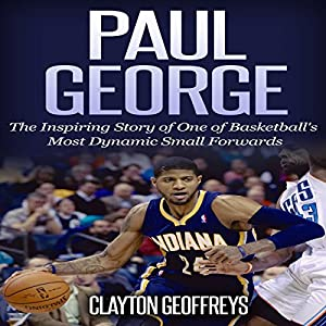Paul George: The Inspiring Story of One of Basketball's Most Dynamic Small Forwards Audiobook
