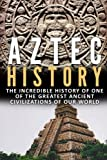 Aztec History: The Incredible History Of One Of The Greatest Ancient Civilizations Of Our World (Ancient Civilizations, Aztec History, Greatest Civilizations, Ancient History) (Volume 1)