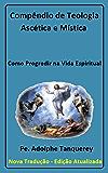 Compêndio de Teologia Ascética e Mística (com notas): Como Progredir na Vida Espiritual