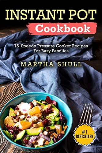 Instant Pot Cookbook: 75 Speedy Pressure Cooker Recipes For Busy Families (Instant pot, Pressure Cooker, Electric Pressure Cooker, Pressure Cooker Cookbook, Instant Pot Recipes, Instant Pot Cookbook) by Martha Shull