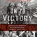On to Victory: The Canadian Liberation of the Netherlands, March 23 - May 5, 1945 Audiobook by Mark Zuehlke Narrated by William Dufris
