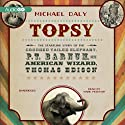 Topsy: The Startling Story of the Crooked Tailed Elephant, P. T. Barnum, and the American Wizard, Thomas Edison Audiobook by Michael Daly Narrated by Mark Peckham