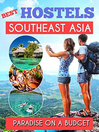 Southeast Asia Best Hostels to travel Paradise on a budget - Hotel Deals, GuestHouses and Hostels for a Perfect Trip: Thailand , Laos, Cambodia , Vietnam , Malaysia, Singapore, Phi