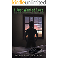 I Just Wanted Love: Recovery of a Codependent, Sex and Love Addict