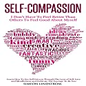 Self-Compassion: I Don't Have to Feel Better than Others to Feel Good About Myself Audiobook by Simeon Lindstrom Narrated by John Malone