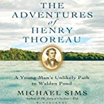 The Adventures of Henry Thoreau: A Young Man's Unlikely Path to Walden Pond | Michael Sims