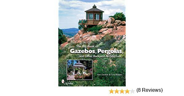 The Big Book of Gazebos, Pergolas, and Other Backyard Architecture ...