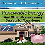 Renewable Energy and Other Money Saving Secrets for Your Home | Mark Johnson