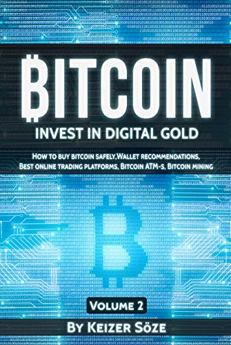 Bitcoin: Bitcoin book for beginners: How to buy Bitcoin safely, Bitcoin Wallet recommendations,  Best Online trading platforms, Bitcoin ATM-s, Bitcoin mining (Invest in digital Gold 2)