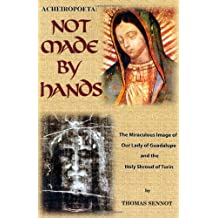 Not Made by Hands: The Miraculous Images of Our Lady of Guadalupe and the Shroud of Turin