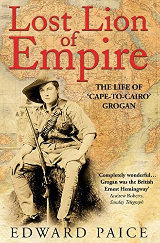 Lost Lion of Empire: The Life of 'Cape-to-Cairo' Grogan (Life of Ewart Grogan Dso (1876-1976))