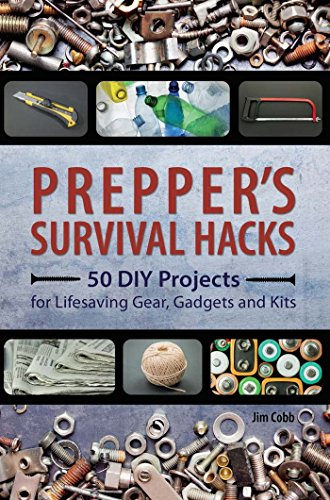 Prepper's Survival Hacks: 50 DIY Projects for Lifesaving Gear, Gadgets and Kits