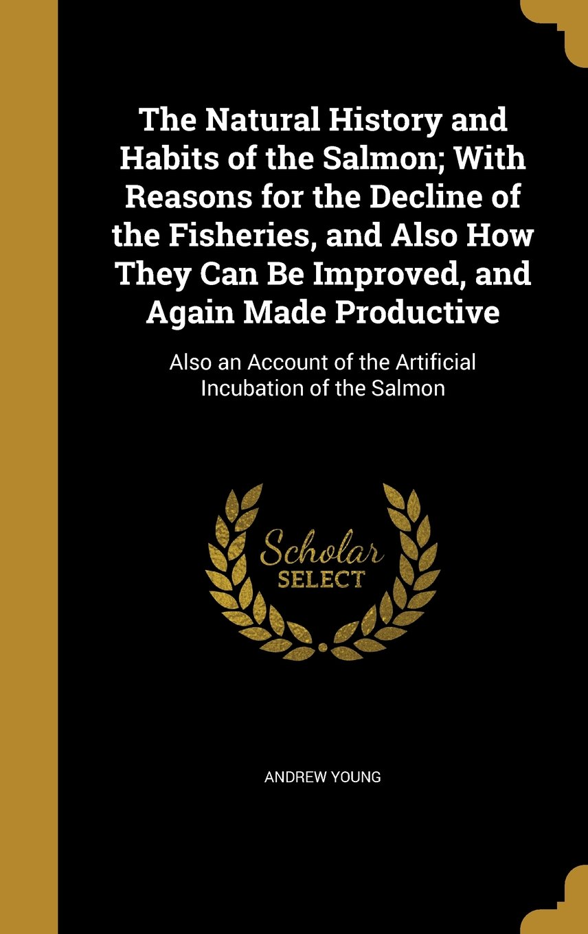 Download The Natural History and Habits of the Salmon; With Reasons for the Decline of the Fisheries, and Also How They Can Be Improved, and Again Made ... of the Artificial Incubation of the Salmon pdf epub