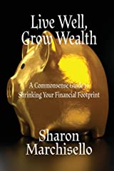 Live Well, Grow Wealth: A Commonsense Guide to Shrinking Your Financial Footprint Paperback