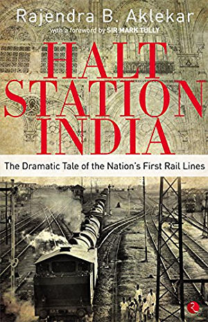 HALT STATION INDIA:THE DRAMATIC TALE OF THE NATION�S FIRST RAIL LINES
