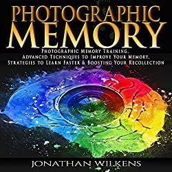 Photographic Memory Training, Advanced Techniques to Improve Your Memory & Strategies to Learn Faster