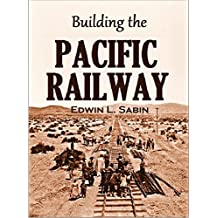 Building the  Pacific Railway: The Construction-story of America's First Iron Thoroughfare Between the Missouri River and California (1919)