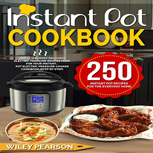 Instant Pot Cookbook: 250 Instant Pot Recipes for the Everyday Home | Simple and Most Delicious Electric Pressure Recipes Made for Your Instant Pot Cooker Cookbook (Step by Step) by Wiley Pearson