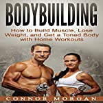 Bodybuilding: How to Build Muscle, Lose Weight, and Get a Toned Body with Home Workouts | Connor Morgan