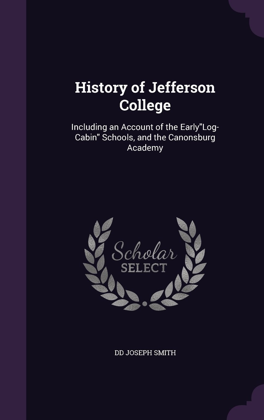 History of Jefferson College: Including an Account of the Earlylog-Cabin Schools, and the Canonsburg Academy pdf