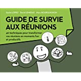 Guide de survie aux réunions : 40 techniques pour transformer vos réunions en moments funs et productifs
