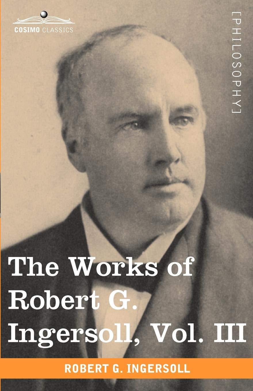 Read Online The Works of Robert G. Ingersoll, Vol. III (in 12 Volumes) pdf epub