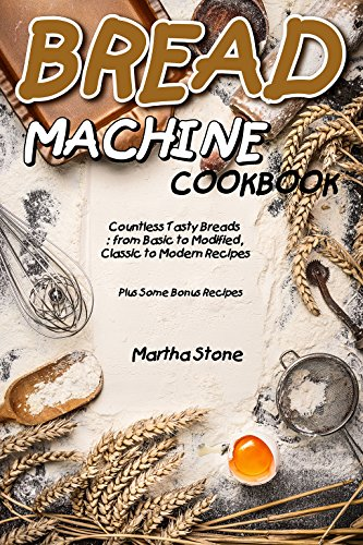 Bread Machine Cookbook: Countless Tasty Breads: from Basic to Modified, Classic to Modern Recipes - Plus Some Bonus (Italian Soda Recipes)