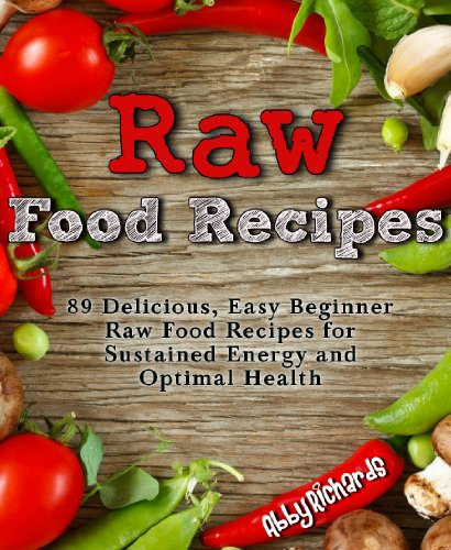 Raw Food Recipes: 89 Delicious, Easy Beginner Raw Food Recipes for Sustained Energy and Optimal Health by Abby Richards
