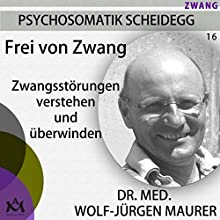 Frei von Zwang: Zwangsstörungen verstehen und überwinden Hörbuch von Wolf-Jürgen Maurer Gesprochen von: Wolf-Jürgen Maurer