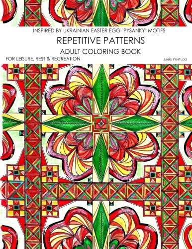Repetitive Patterns - Adult Coloring Book: Inspired by Ukrainian Easter Egg (Pysanky) Motifs (For Leisure, Rest & Recreation) (Volume 1)