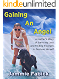 Gaining An Angel: A Mother's Story of Surviving Loss and Finding Strength in God and Herself