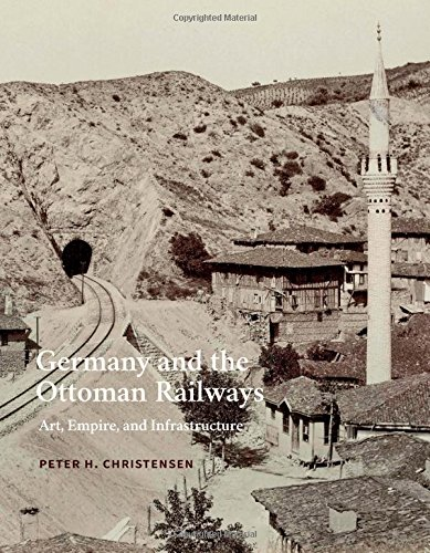 - Germany and the Ottoman Railways: Art, Empire, and Infrastructure