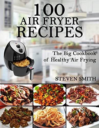 Аir Fryer Cookbook: Easy & Healthy Air Fryer recipes for the Everyone home( 100 unique air fryer recipes,Healthy meal, Healthy diet ,air fryer cookbook,air fryer recipes) by Steven Smith