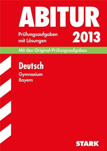 Abitur-Prüfungsaufgaben Gymnasium Bayern. Mit Lösungen / Deutsch 2013: Mit den Original-Prüfungsaufgaben 2011-2012