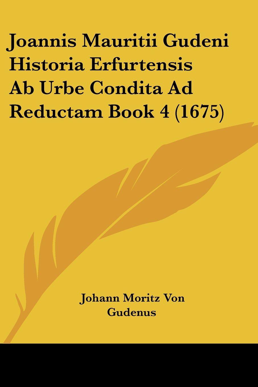 Joannis Mauritii Gudeni Historia Erfurtensis Ab Urbe Condita Ad Reductam Book 4 (1675) (Latin Edition) ePub fb2 book