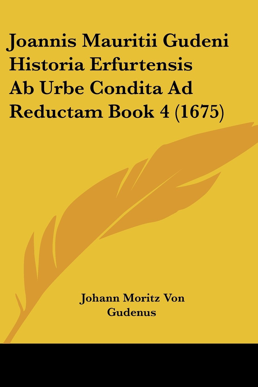 Download Joannis Mauritii Gudeni Historia Erfurtensis Ab Urbe Condita Ad Reductam Book 4 (1675) (Latin Edition) PDF