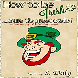 How to Be Irish...Sure Tis Great Craic!
