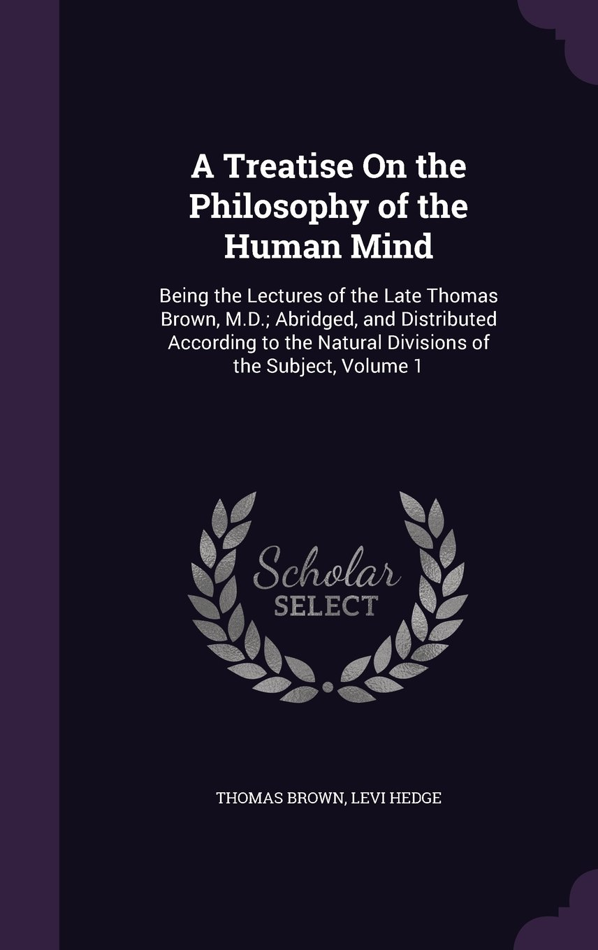 Read Online A Treatise on the Philosophy of the Human Mind: Being the Lectures of the Late Thomas Brown, M.D.; Abridged, and Distributed According to the Natural Divisions of the Subject, Volume 1 PDF