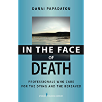 In the Face of Death: Professionals Who Care for the Dying and the Bereaved (Springer Series on Death and Suicide)