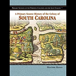 A Primary Source History of the Colony of South Carolina