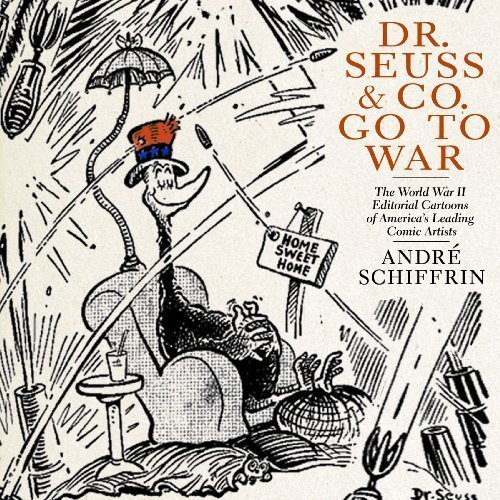 Dr. Seuss & Co. Go to War: The World War II Editorial Cartoons of America's Leading Comic Artists by Schiffrin, Andre published by New Press, The ( PDF ePub ebook