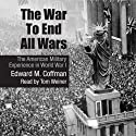 The War to End All Wars: The American Military Experience in World War I Audiobook by Edward M. Coffman Narrated by Tom Weiner