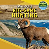 We're Going Big-Game Hunting (Hunting and Fishing: A Kid's Guide)