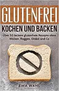 glutenfrei kochen und backen ber 50 leckere glutenfreie rezepte ohne weizen roggen dinkel. Black Bedroom Furniture Sets. Home Design Ideas