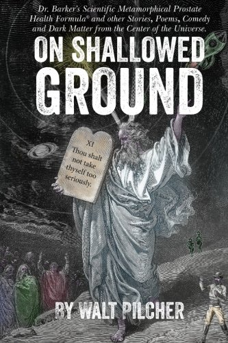 On Shallowed Ground: including Dr Barker's Scientific Metamorphical Prostate Health Formula(R) and Other Stories, Poems, Comedy and Dark Matter from the Center of the Universe