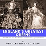 England's Greatest Queens: The Lives and Legacies of Queen Elizabeth I and Queen Victoria |  Charles River Editors